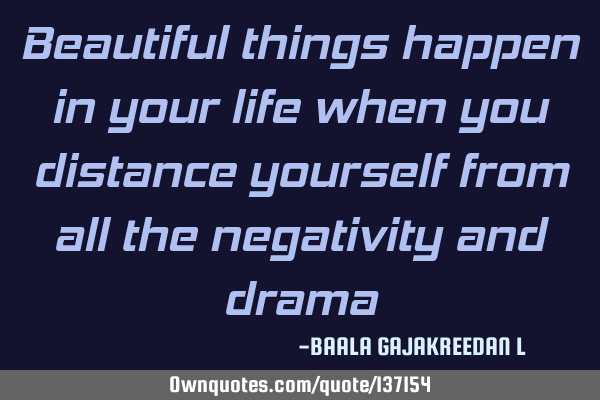 Beautiful things happen in your life when you distance yourself from all the negativity and