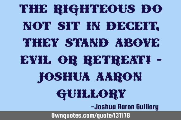 The righteous do not sit in deceit, They stand above evil or retreat! - Joshua Aaron G