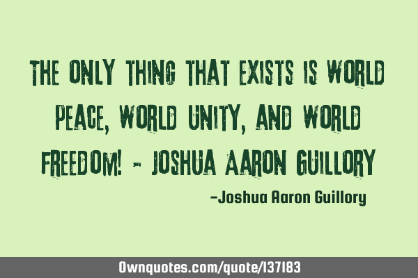 The only thing that exists is world peace, world unity, and world freedom! - Joshua Aaron G
