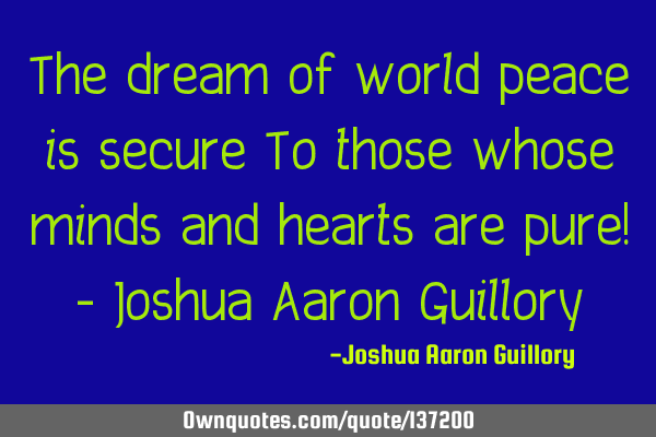 The dream of world peace is secure To those whose minds and hearts are pure! - Joshua Aaron G