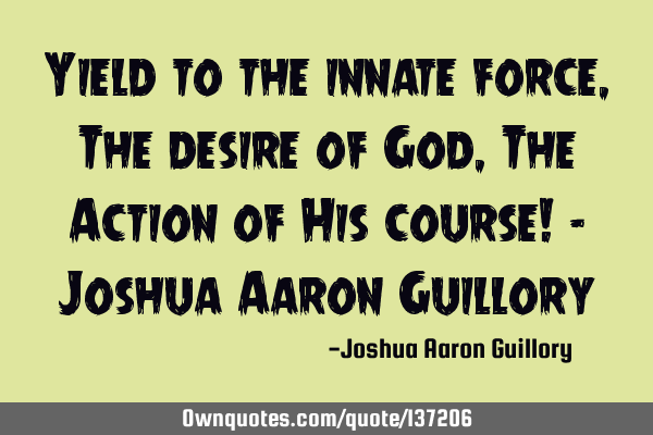 Yield to the innate force, The desire of God, The Action of His course! - Joshua Aaron G