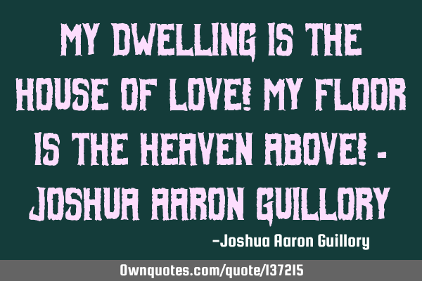 My dwelling is the house of love! My floor is the Heaven above!