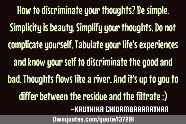 How to discriminate your thoughts? Be simple.Simplicity is beauty.Simplify your thoughts.Do not