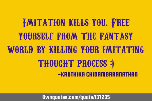 Imitation kills you.Free yourself from the fantasy world by killing your imitating thought process :