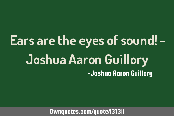 Ears are the eyes of sound! - Joshua Aaron G