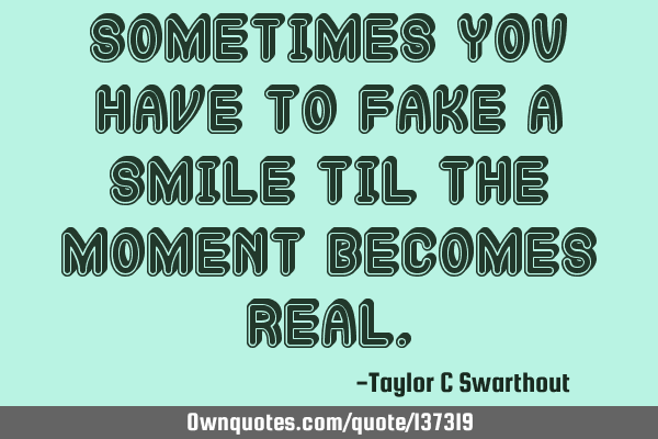 Sometimes you have to fake a smile til the moment becomes