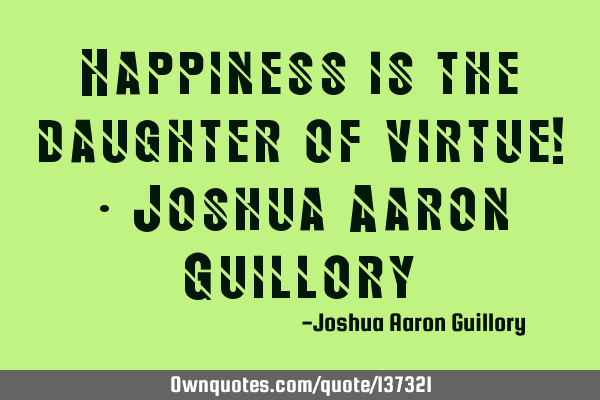 Happiness is the daughter of virtue! - Joshua Aaron G