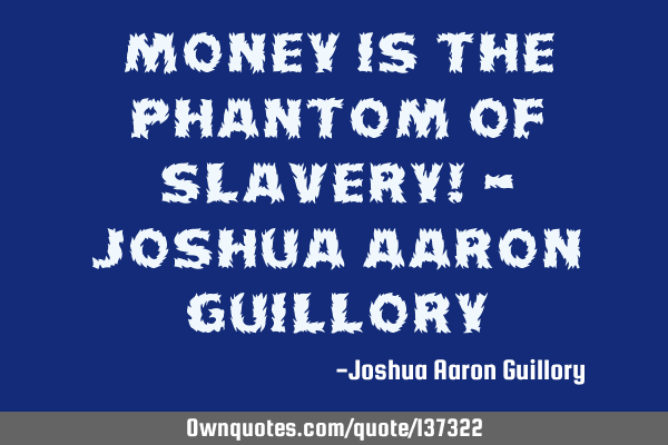 Money is the phantom of slavery! - Joshua Aaron G