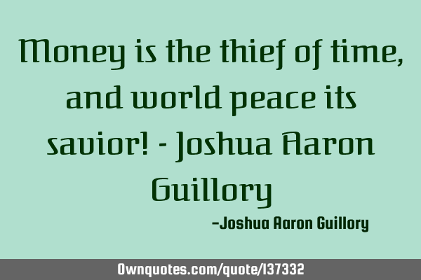 Money is the thief of time, and world peace its savior! - Joshua Aaron G