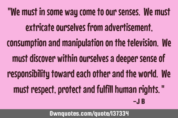 """We must in some way come to our senses. We must extricate ourselves from advertisement,"