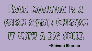 Each morning is a fresh start! Cherish it with a big smile.