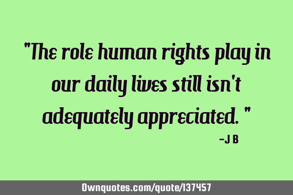 The role human rights play in our daily lives still isn