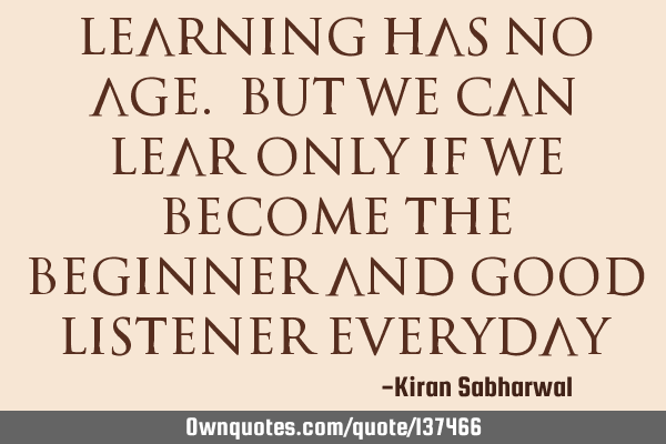 Learning has no age. But we can lear only if we become the beginner and good listener