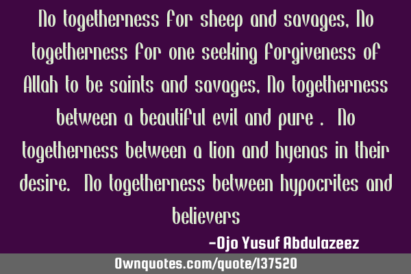 No togetherness for sheep and savages, No togetherness for one seeking forgiveness of Allah to be