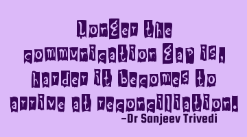 Longer the communication gap is, harder it becomes to arrive at reconciliation.