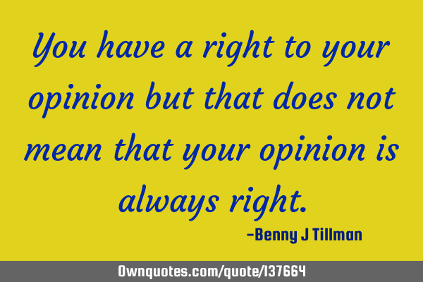 You have a right to your opinion but that does not mean that your opinion is always