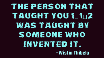 The person that taught you 1+1=2 was taught by someone who invented it.