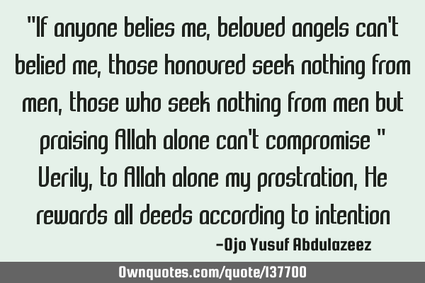 """If anyone belies me, beloved angels can"