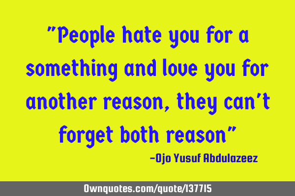 """People hate you for a something and love you for another reason, they can"