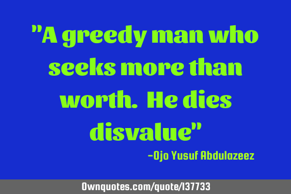 """A greedy man who seeks more than worth. He dies disvalue"""