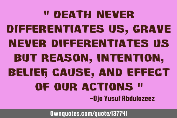 """ Death never differentiates us, Grave never differentiates us but reason, Intention, belief, cause,"