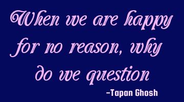 When we are happy for no reason, why do we question ourselves?
