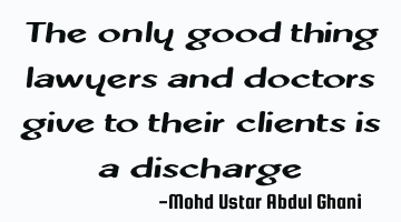 The only good thing lawyers and doctors give to their clients is a discharge
