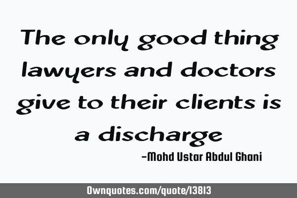 The only good thing lawyers and doctors give to their clients is a