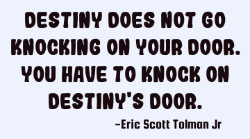 Destiny does not go knocking on your door. You have to knock on destiny
