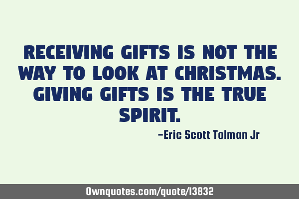 Receiving gifts is not the way to look at Christmas. Giving gifts is the true