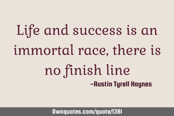 Life and success is an immortal race, there is no finish