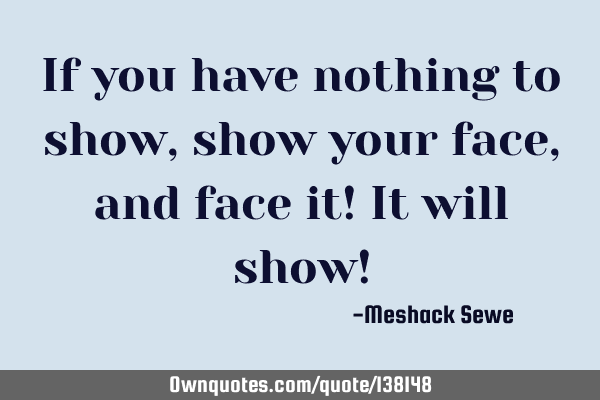 If you have nothing to show, show your face, and face it! It will show!
