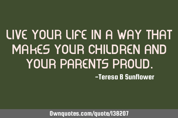 Live your life in a way that makes your children and your parents