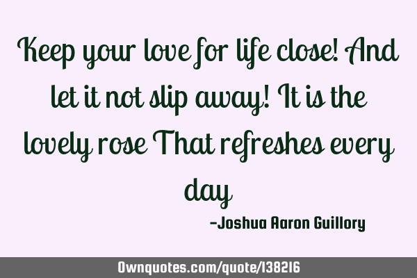 Keep your love for life close! And let it not slip away! It is the lovely rose That refreshes every
