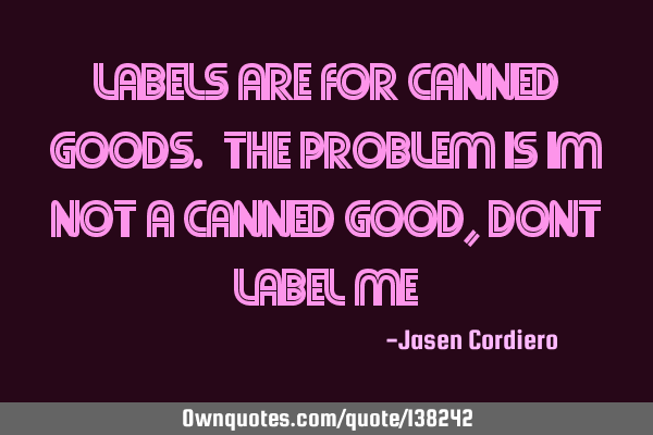 LABELS ARE FOR CANNED GOODS. THE PROBLEM IS IM NOT A CANNED GOOD, DONT LABEL ME