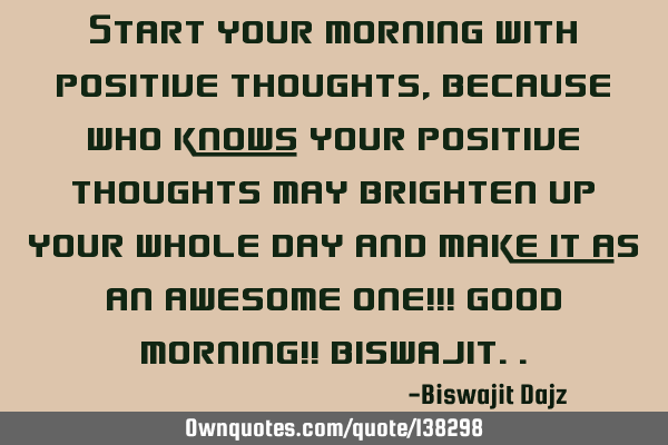 Start your morning with positive thoughts , because who knows your positive thoughts may brighten