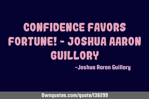 Confidence favors fortune! - Joshua Aaron G
