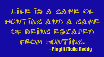 Life is a game of hunting and a game of being escaped from hunting.