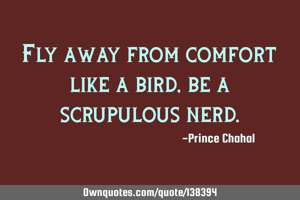 Fly away from comfort like a bird, be a scrupulous