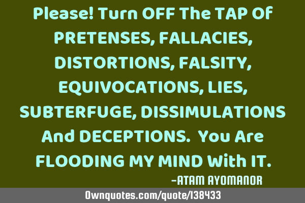 Please! Turn OFF The TAP Of PRETENSES, FALLACIES, DISTORTIONS, FALSITY, EQUIVOCATIONS, LIES, SUBTERF