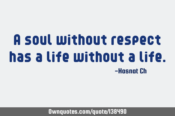 A soul without respect has a life without a