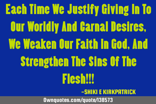 Each Time We Justify Giving In To Our Worldly And Carnal Desires, We Weaken Our Faith In God, And S