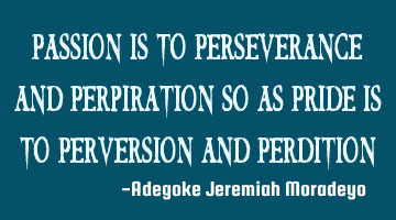 Passion is to Perseverance and Perpiration so as Pride is to Perversion and Perdition