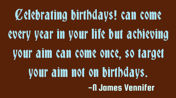 Celebrating birthdays! can come every year in your life but achieving your aim can come once, so