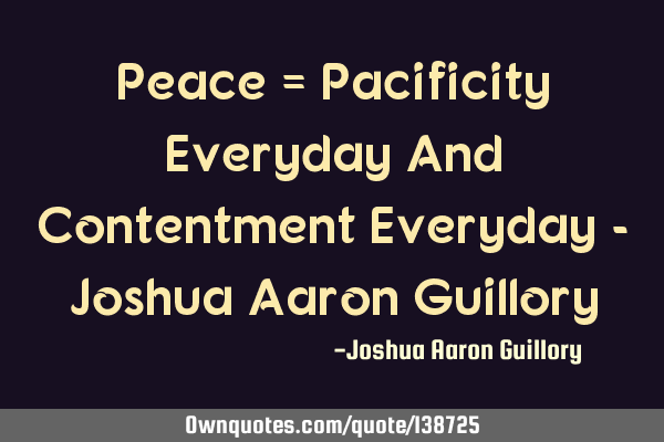 Peace = Pacificity Everyday And Contentment Everyday - Joshua Aaron G