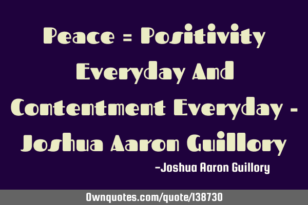 Peace = Positivity Everyday And Contentment Everyday - Joshua Aaron G