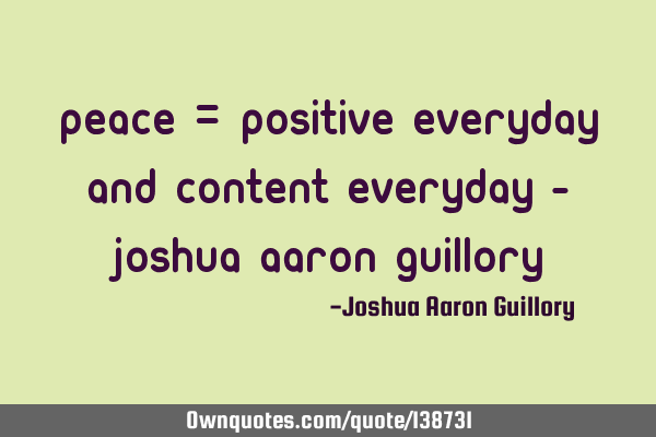 Peace = Positive Everyday And Content Everyday - Joshua Aaron G
