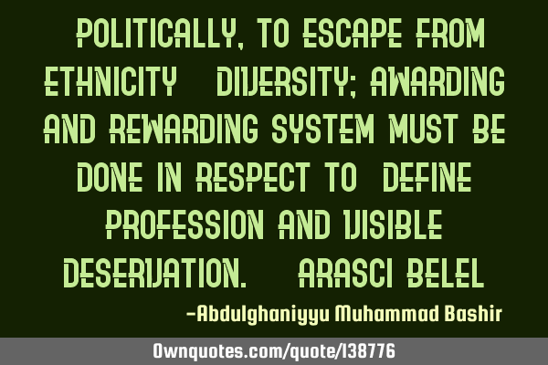 """Politically, to escape from ethnicity & diversity; awarding and rewarding system must be done in"