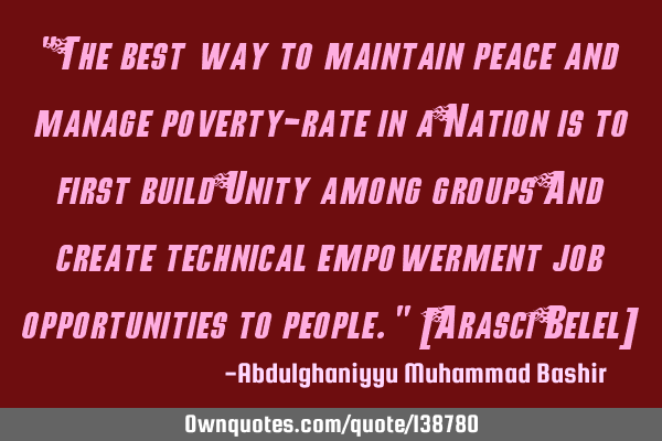"""The best way to maintain peace and manage poverty-rate in a Nation is to first build Unity among"
