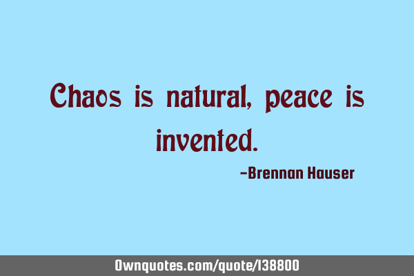 Chaos is natural, peace is